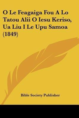 O Le Feagaiga Fou a Lo Tatou Alii O Iesu Keriso, Ua Liu I Le Upu Samoa (1849) (English, Russian, Samoan, Paperback): Society...