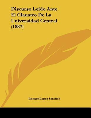 Discurso Leido Ante El Claustro de La Universidad Central (1887) (Spanish, Paperback): Genaro Lopez Sanchez