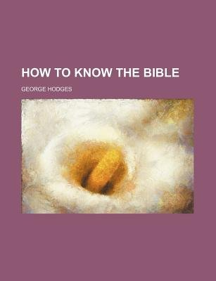 How to Know the Bible (Paperback): George Hodges