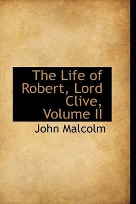 The Life of Robert, Lord Clive, Volume II (Hardcover): John Malcolm