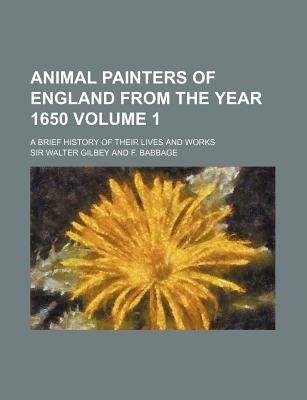 Animal Painters of England from the Year 1650; A Brief History of Their Lives and Works Volume 1 (Paperback): Walter Gilbey