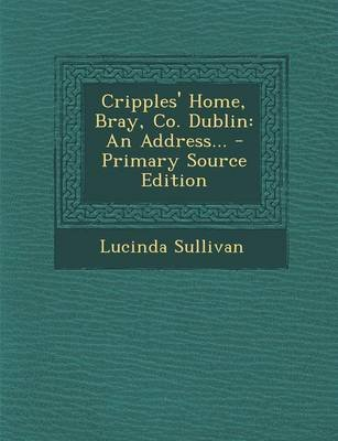 Cripples' Home, Bray, Co. Dublin - An Address... - Primary Source Edition (Paperback): Lucinda Sullivan