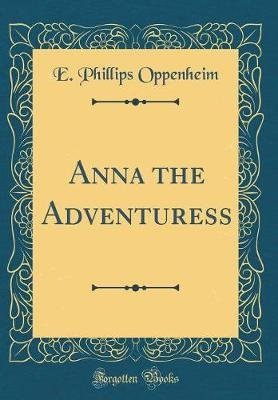 Anna the Adventuress (Classic Reprint) (Hardcover): E.Phillips Oppenheim