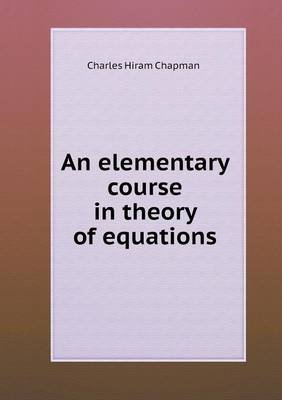 An Elementary Course in Theory of Equations (Paperback): Charles Hiram Chapman
