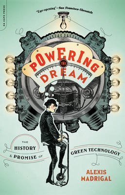 Powering the Dream - The History and Promise of Green Technology (Paperback, First Trade Paper Edition): Alexis Madrigal
