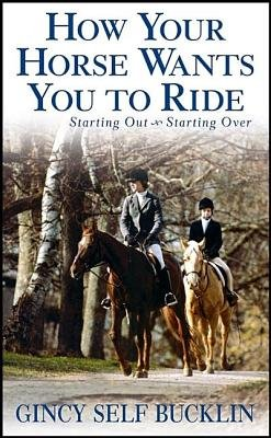 How Your Horse Wants You to Ride - Starting Out, Starting Over (Hardcover): Gincy Self Bucklin