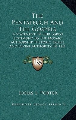 The Pentateuch and the Gospels - A Statement of Our Lord's Testimony to the Mosaic Authorship, Historic Truth and Divine...