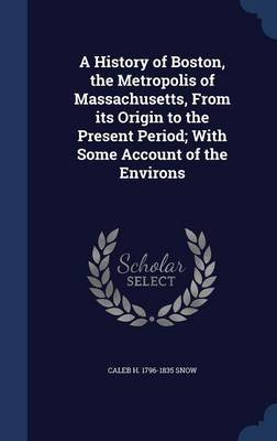 A History of Boston, the Metropolis of Massachusetts, from Its Origin to the Present Period; With Some Account of the Environs...
