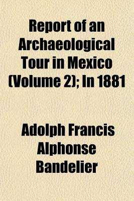 Report of an Archaeological Tour in Mexico (Volume 2); In 1881 (Paperback): Adolph Francis Alphonse Bandelier