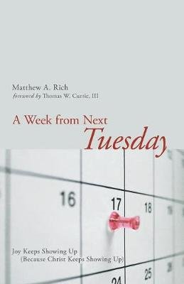 A Week from Next Tuesday - Joy Keeps Showing Up (Because Christ Keeps Showing Up) (Paperback): Matthew Rich