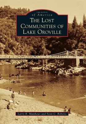 The Lost Communities of Lake Oroville (Paperback): Larry R. Matthews, Scott C Roberts