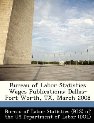 Bureau of Labor Statistics Wages Publications - Dallas-Fort Worth, TX, March 2008 (Paperback):