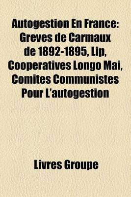 Autogestion En France - Greves de Carmaux de 1892-1895, Lip, Cooperatives Longo Mai, Comites Communistes Pour...