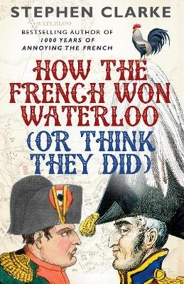 How the French Won Waterloo - or Think They Did (Paperback): Stephen Clarke