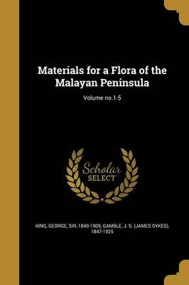 Materials for a Flora of the Malayan Peninsula; Volume No.1-5 (Paperback): George Sir King, J S (James Sykes) 1847-1925 Gamble
