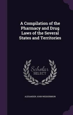 A Compilation of the Pharmacy and Drug Laws of the Several States and Territories (Hardcover): Alexander John Wedderbrun