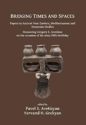 Bridging Times and Spaces: Papers in Ancient Near Eastern, Mediterranean and Armenian Studies - Honouring Gregory E. Areshian...