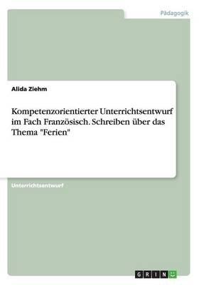 """Kompetenzorientierter Unterrichtsentwurf Im Fach Franzosisch. Schreiben Uber Das Thema """"Ferien"""" (German, Paperback): Alida Ziehm"""