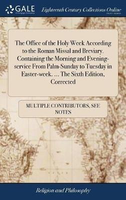 The Office of the Holy Week According to the Roman Missal and Breviary. Containing the Morning and Evening-Service from...