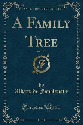 A Family Tree, Vol. 1 of 3 (Classic Reprint) (Paperback): Albany De Fonblanque