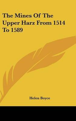 The Mines of the Upper Harz from 1514 to 1589 (Hardcover): Helen Boyce