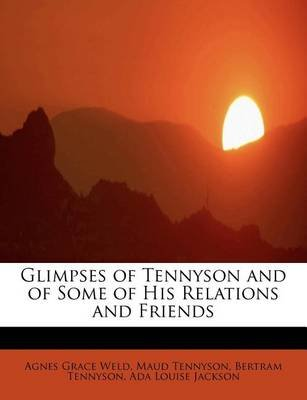 Glimpses of Tennyson and of Some of His Relations and Friends (Paperback): Agnes Grace Weld, Maud Tennyson, Bertram Tennyson