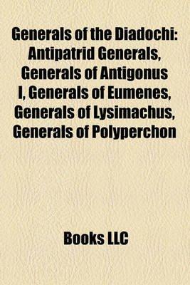 Generals of the Diadochi - Antipatrid Generals, Generals of Antigonus I, Generals of Eumenes, Generals of Lysimachus, Generals...