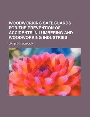 Woodworking Safeguards for the Prevention of Accidents in Lumbering and Woodworking Industries (Paperback): David Van Schaack