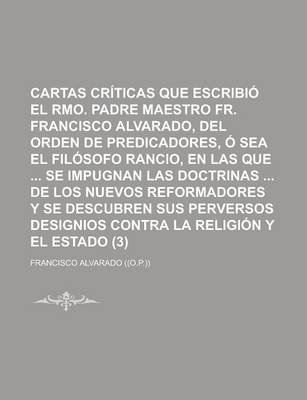 Cartas Criticas Que Escribio El Rmo. Padre Maestro Fr. Francisco Alvarado, del Orden de Predicadores, O Sea El Filosofo Rancio,...