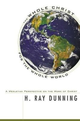 The Whole Christ for the Whole World - A Wesleyan Perspective on the Work of Christ (Paperback): H. Ray Dunning