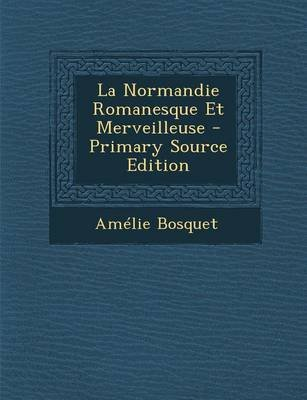 La Normandie Romanesque Et Merveilleuse - Primary Source Edition (French, Paperback): Ame Lie Bosquet
