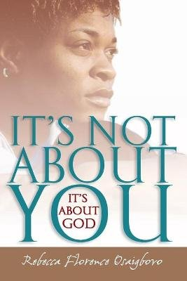 It's Not About You--It's About God (Paperback): Rebecca Florence Osaigbovo