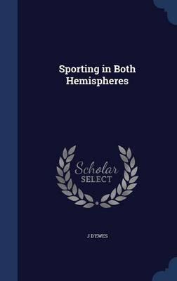 Sporting in Both Hemispheres (Hardcover): J. D'ewes