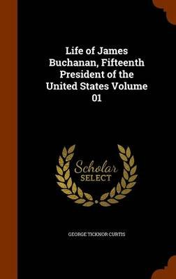 Life of James Buchanan, Fifteenth President of the United States Volume 01 (Hardcover): George Ticknor Curtis