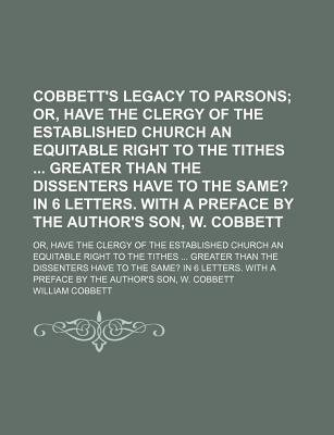 Cobbett's Legacy to Parsons; Or, Have the Clergy of the Established Church an Equitable Right to the Tithes Greater Than...