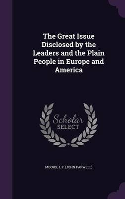 The Great Issue Disclosed by the Leaders and the Plain People in Europe and America (Hardcover): J. F. Moors