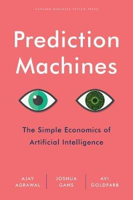 Prediction Machines: The Simple Economics of Artificial Intelligence (Hardcover): A Agrawal, Joshua Gans, Avi Goldfarb
