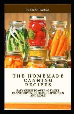 The Homemade Canning Recipes - Easy Guide to 0ver 40 Sweet Canned Spicy, Pickles, Hot sauces and More (Paperback): Rachel...