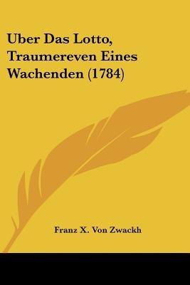 Uber Das Lotto, Traumereven Eines Wachenden (1784) (English, German, Paperback): Franz X Von Zwackh
