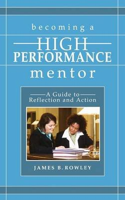 Becoming a High-Performance Mentor - A Guide to Reflection and Action (Paperback): James B Rowley