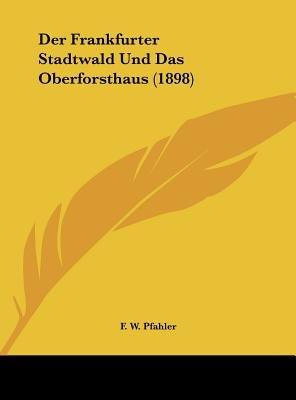 Der Frankfurter Stadtwald Und Das Oberforsthaus (1898) (English, German, Hardcover): F. W. Pfahler