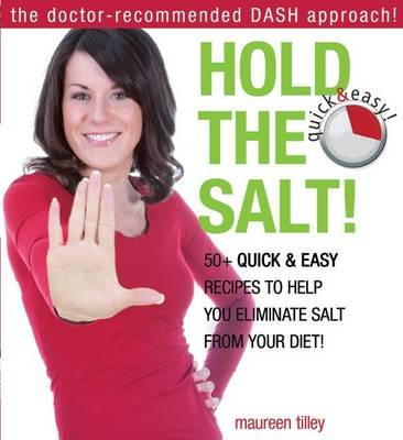 Hold the Salt! - 50+ Quick & Easy Recipes to Help You Eliminate Salt from Your Diet! (Paperback): Maureen Tilley