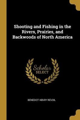 Shooting and Fishing in the Rivers, Prairies, and Backwoods of North America (Paperback): Benedict Henry Revoil