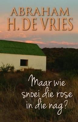 Maar wie snoei die rose in die nag? (Afrikaans, Electronic book text): Abraham H. de Vriese