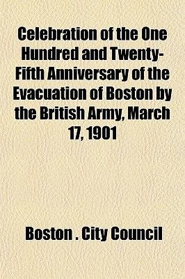 Celebration of the One Hundred and Twenty-Fifth Anniversary of the Evacuation of Boston by the British Army, March 17, 1901...