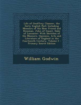 Life of Geoffrey Chaucer, the Early English Poet - Including Memoirs of His Near Friend and Kinsman, John of Gaunt, Duke of...