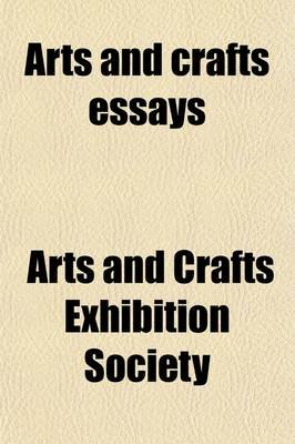 Arts and Crafts Essays (Paperback): Arts And Crafts Exhibition Society