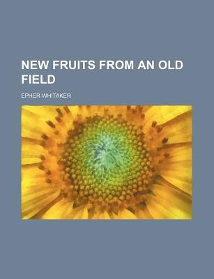 New Fruits from an Old Field (Paperback): Epher Whitaker