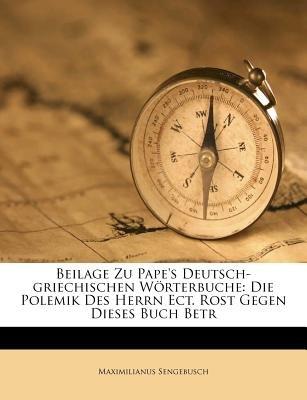 Beilage Zu Pape's Deutsch-Griechischen W Rterbuche - Die Polemik Des Herrn Ect. Rost Gegen Dieses Buch Betr (Afrikaans,...