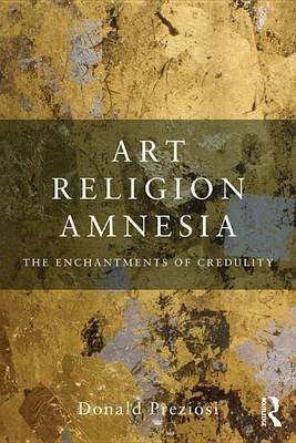 Art, Religion, Amnesia - The Enchantments of Credulity (Electronic book text): Donald Preziosi